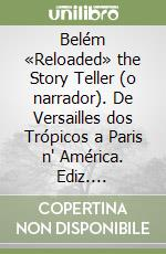 Belém «Reloaded» the Story Teller (o narrador). De Versailles dos Trópicos a Paris n' América. Ediz. portoghese libro di Lucarelli Francesco