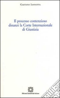 Il processo contenzioso dinanzi la Corte internazionale di giustizia libro di Iannotta Gaetano