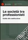 Le società tra professionisti. Guida alla costituzione libro