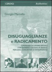 Disuguaglianze e radicamento. Esperienze di lavoro sociale con bambini e giovani in Brasile: percorsi comunitari di integrazione libro di Marcello Giorgio