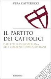 Il partito dei cattolici. Dall'Italia degasperiana alle correnti democristiane libro di Capperucci Vera