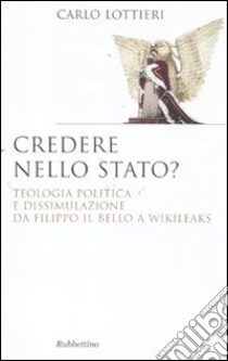 Credere nello Stato? Teologia politica e dissimulazione da Filippo Il Bello a Wikileaks libro di Lottieri Carlo