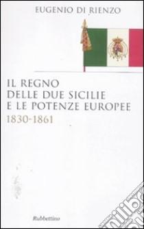 Il Regno delle Due Sicilie e le potenze europee. 1830-1861 libro di Di Rienzo Eugenio