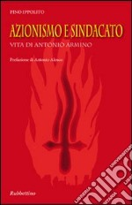 Azionismo e sindacato. Vita di Antonio Armino libro di Ippolito Pino