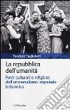 La repubblica dell'umanità. Fonti culturali e religiose dell'universalismo imperiale britannico libro