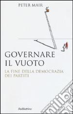 Governare il vuoto. Il fine della democrazia dei partiti libro