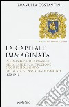 La capitale immaginata. L'evoluzione di Bucarest nella fase di costruzione e consolidamento dello Stato nazionale romeno (1830-1940) libro