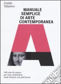 Manuale semplice di arte contemporanea. 100 cose da sapere per non confondere Andy Warhol con Jeff Koons libro di Talarico Guido