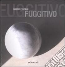 Fuggitivo. Ediz. italiana, inglese e tedesca libro di Giorgi Gabriele