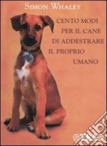 Cento modi per il cane di addestrare il proprio umano libro di Whaley Simon