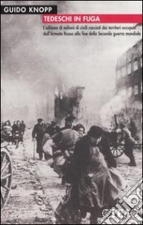 Tedeschi in fuga. L'odissea di milioni di civili cacciati dai territori occupati dall'Armata Rossa alla fine della Seconda guerra mondiale libro di Knopp Guido
