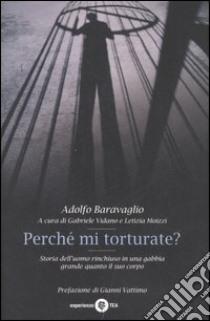 Perché mi torturate? Storia dell'uomo rinchiuso in una gabbia grande quanto il suo corpo libro di Baravaglio Adolfo