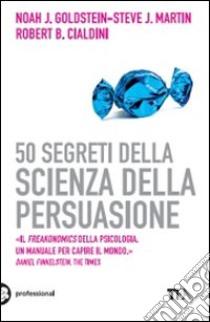 50 segreti della scienza della persuasione libro di Goldstein Noah J. - Martin Steve J. - Cialdini Robert B.