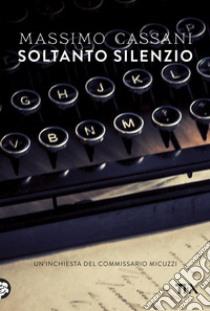 Soltanto silenzio. Un'inchiesta del commissario Micuzzi libro di Cassani Massimo