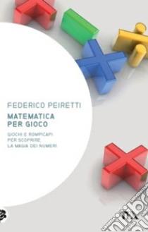 Matematica per gioco. Oltre duecento giochi e rompicapi per scoprire la magia dei numeri libro di Peiretti Federico