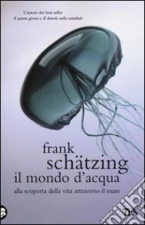 Il mondo d'acqua. Alla scoperta della vita attraverso il mare libro di Schätzing Frank