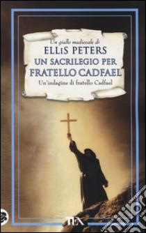 Un sacrilegio per fratello Cadfael. Le indagini di fratello Cadfael (19) libro di Peters Ellis