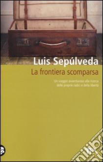 La frontiera scomparsa libro di Sepúlveda Luis