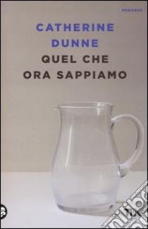 Quel che ora sappiamo libro di Dunne Catherine