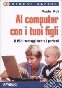 Al computer con i tuoi figli libro di Poli Paolo