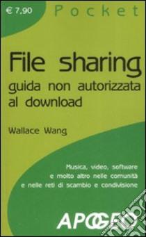 File sharing. Guida non autorizzata al download libro di Wang Wallace