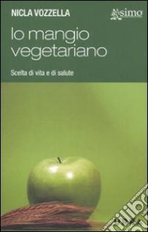 Io mangio vegetariano. L'alimentazione vegetariana, scelta di vita e di salute libro di Vozzella Nicla