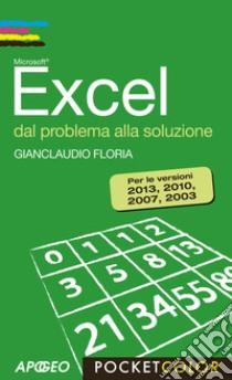 Excel. Dal problema alla soluzione. Per le versioni 2013, 2010, 2007, 2003 libro di Floria Gianclaudio