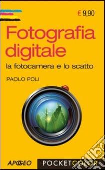 Fotografia digitale. La fotocamera e lo scatto libro di Poli Paolo