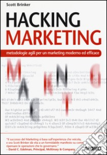 Hacking marketing. Metologie agili per un marketing moderno ed efficace libro di Brinker Scott