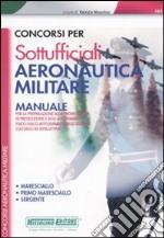 Concorsi per sottufficiali aeronautica militare. Manuale per la preparazione alla prova scritta di preselezione. Maresciallo, primo maresciallo, sergente