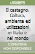 Il castagno. Coltura, ambiente ed utilizzazioni in Italia e nel mondo libro