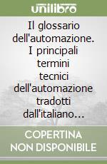 Il glossario dell'automazione. I principali termini tecnici dell'automazione tradotti dall'italiano al cinese mandarino, inglese, francese e tedesco libro