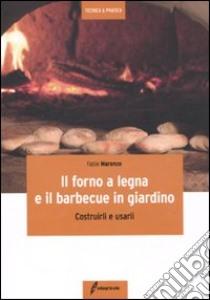 Il forno a legna e il barbecue in giardino. Costrurli e usarli libro di Marenco Fabio