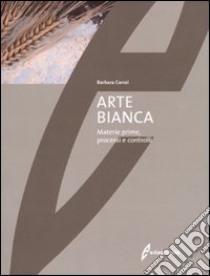 Arte bianca. Materie prime, processi e controlli libro di Carrai Barbara