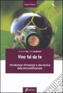 Il Vino fai da te. Introduzione all'enologia e alla tecnica della microvinificazione libro di Tini Vincenzo - Zambonelli Carlo