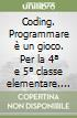 Coding. Programmare è un gioco. Per la 4ª e 5ª classe elementare. Con espansione online libro