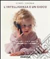 L'intelligenza è un gioco. Come sviluppare al massimo le potenzialità del tuo bambino libro