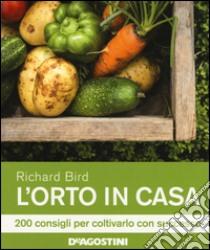 L'orto in casa. 200 consigli per coltivarlo con successo libro di Bird Richard