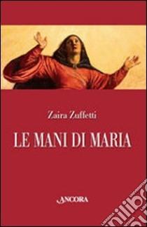 Le mani di Maria libro di Zuffetti Zaira