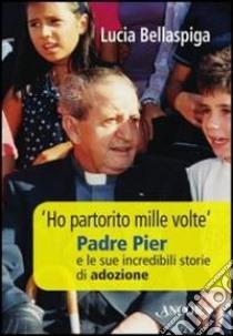 «Ho partorito mille volte». Padre Pier e le sue incredibili storie di adozione libro di Bellaspiga Lucia