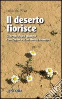 Il deserto fiorisce. Giorno dopo giorno con Gesù verso Gerusalemme libro di Piva Lorenzo
