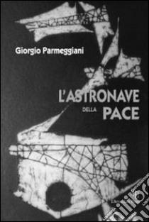 L'astronave della pace. Una scoperta eccezionale: energia prodotta dal pensiero! libro di Parmeggiani Giorgio