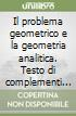 Il problema geometrico e la geometria analitica. Testo di complementi di matematica. Per il Liceo scientifico libro
