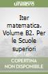 Iter matematica. Volume B2. Per le Scuole superiori libro