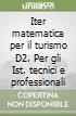 Iter matematica per il turismo D2. Per gli Ist. tecnici e professionali libro