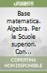 Base matematica. Algebra. Per le Scuole superiori. Con espansione online libro