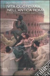 Vita quotidiana nell'antica Roma. Curiosità, bizzarrie, pettegolezzi, segreti e leggende libro di Weeber Karl W.