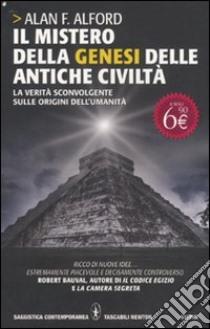 Il Mistero della genesi delle antiche civiltà. La verità sconvolgente sulle origini dell'umanità libro di Alford Alan F.