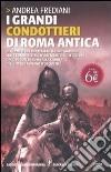 I grandi condottieri di Roma antica. Gli uomini che impressero il loro marchio sulle conquiste, sulle battaglie e sulle guerre dagli albori di Roma alla caduta...