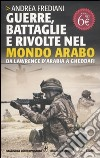 Guerre, battaglie e rivolte nel mondo arabo. Da Lawrence d'Arabia a Gheddafi libro